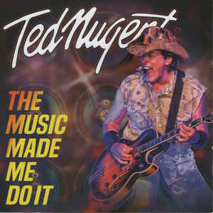 Ted Nugent: The Music Made Me Do It