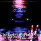 Legendary Pink Dots: The Maria Dimension