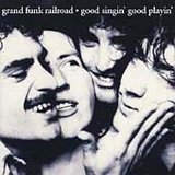 GRAND FUNK RAILROAD: Good Singin' Good Playin'