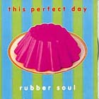 This Perfect Day: Rubber soul